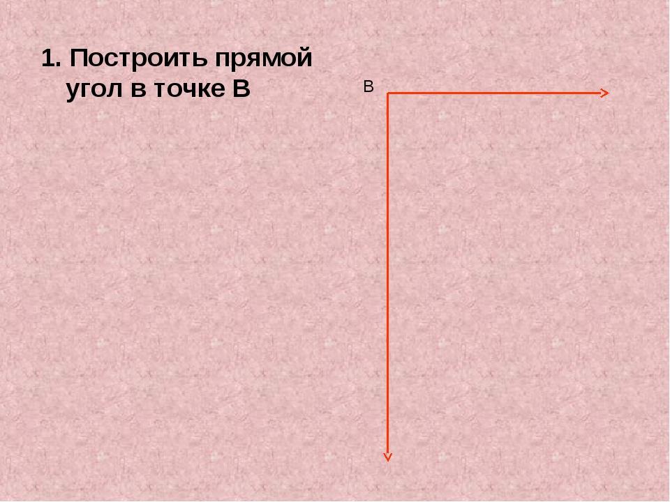 1. Построить прямой угол в точке В В