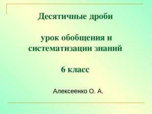 Десятичные дроби урок обобщения и систематизации знаний 6 класс Алексеенко О.