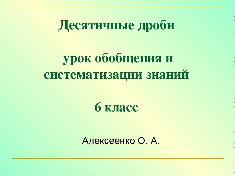 Десятичные дроби урок обобщения и систематизации знаний 6 класс Алексеенко О....