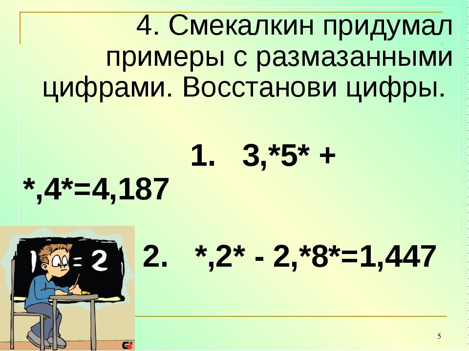 * 4. Смекалкин придумал примеры с размазанными цифрами. Восстанови цифры....