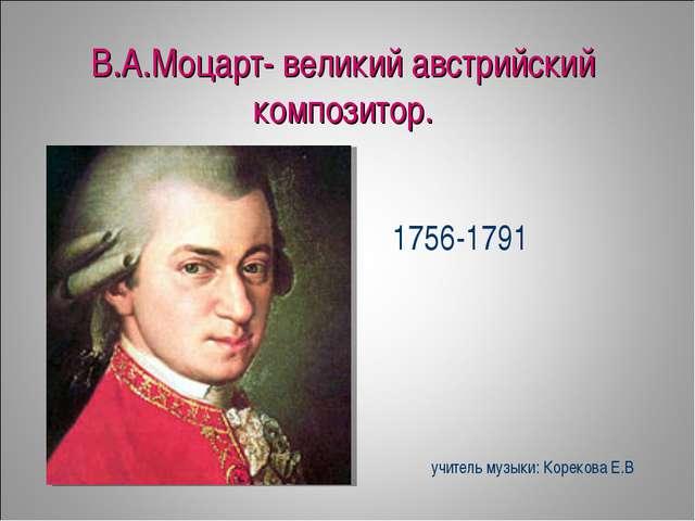 В.А.Моцарт- великий австрийский композитор. 1756-1791 учитель музыки: Кореков...