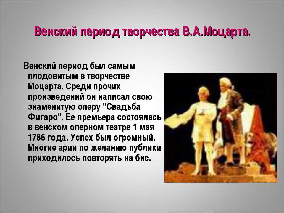 Венский период творчества В.А.Моцарта. Венский период был самым плодовитым в...