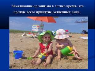 Закаливание организма в летнее время- это прежде всего принятие солнечных ванн.