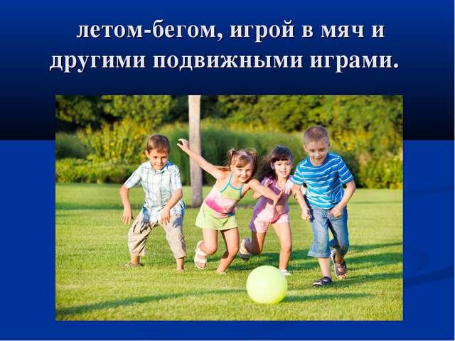 летом-бегом, игрой в мяч и другими подвижными играми.