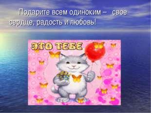 Подарите всем одиноким – свое сердце, радость и любовь!