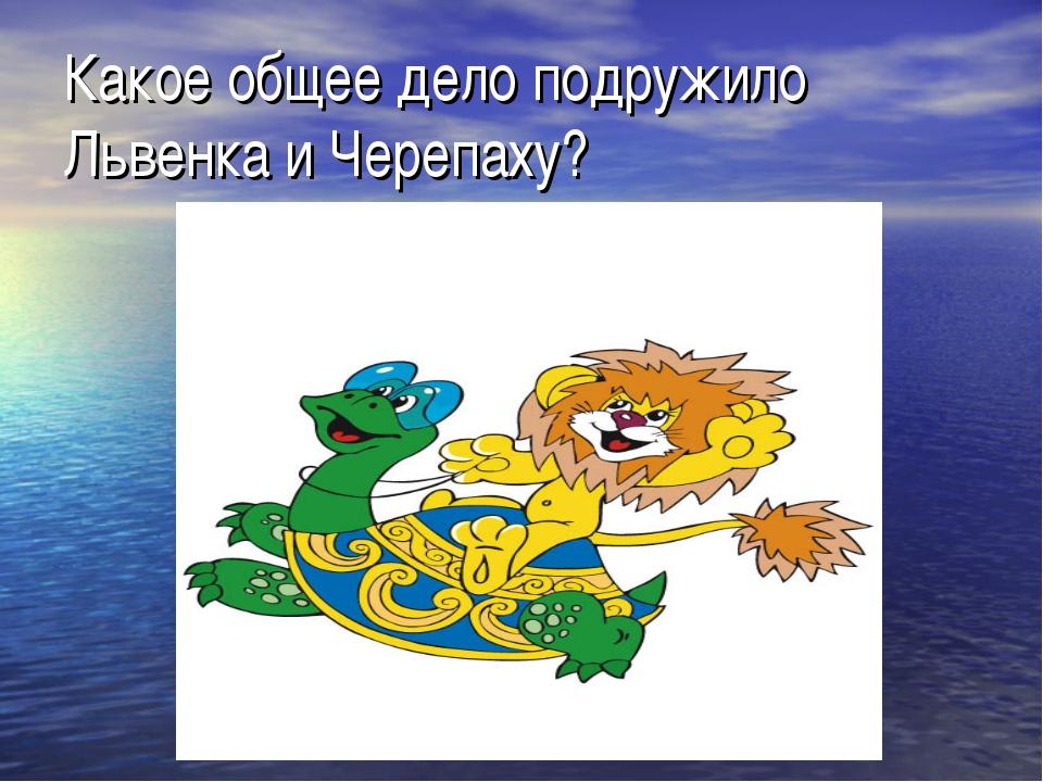 Какое общее дело подружило Львенка и Черепаху?