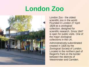 London Zoo London Zoo - the oldest scientific zoo in the world. Founded in Lo