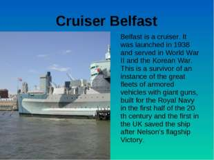 Cruiser Belfast Belfast is a cruiser. It was launched in 1938 and served in W