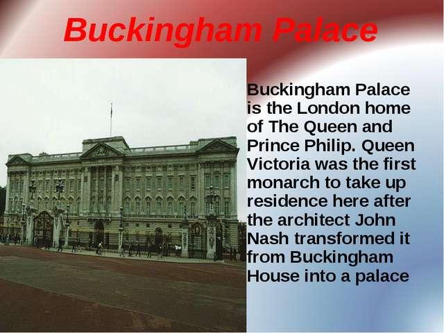 Buckingham Palace Buckingham Palace is the London home of The Queen and Princ...