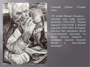 Геннадий Добров «Старый воин». 90 летний Михаил Казанков – участник трех войн
