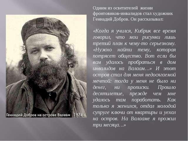 Одним из осветителей жизни фронтовиков-инвалидов стал художник Геннадий Добро...