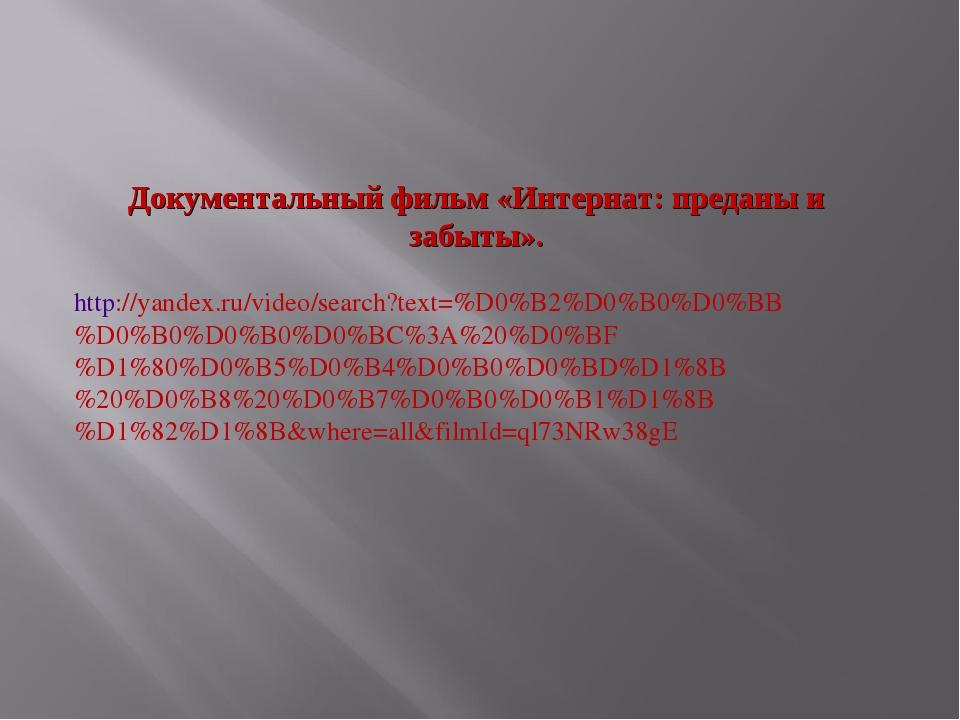 Документальный фильм «Интернат: преданы и забыты». http://yandex.ru/video/sea...