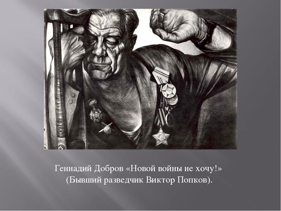 Геннадий Добров «Новой войны не хочу!» (Бывший разведчик Виктор Попков).