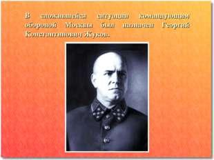 В сложившейся ситуации командующим обороной Москвы был назначен Георгий Конст