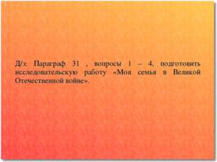 Д/з: Параграф 31 , вопросы 1 – 4, подготовить исследовательскую работу «Моя с