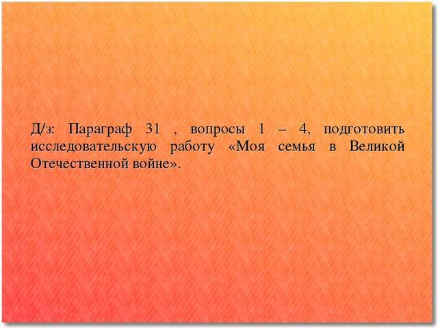 Д/з: Параграф 31 , вопросы 1 – 4, подготовить исследовательскую работу «Моя с...