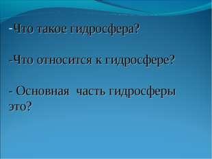 Что такое гидросфера? -Что относится к гидросфере? - Основная часть гидросфер