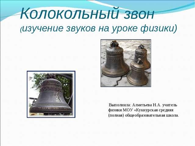 Колокольный звон (изучение звуков на уроке физики) Выполнила: Алметьева Н.А....
