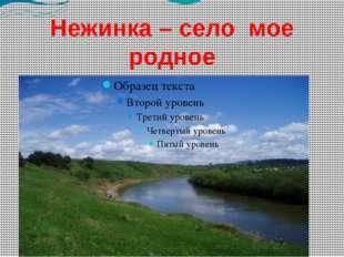 Нежинка – село мое родное Образец текста Второй уровень Третий уровень Четвер