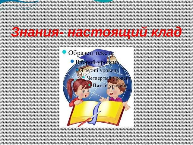 Знания- настоящий клад Образец текста Второй уровень Третий уровень Четвертый...