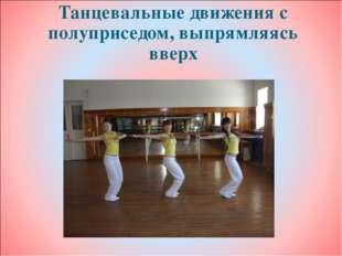 Танцевальные движения с полуприседом, выпрямляясь вверх