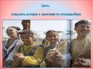 Цель: повысить интерес к занятиям по этноаэробике
