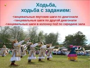 Ходьба, ходьба с заданием: танцевальные якутские шаги по диагонали -танцевал