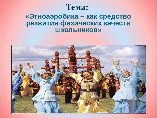 Тема: «Этноаэробика – как средство развития физических качеств школьников»