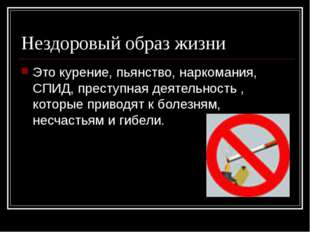 Нездоровый образ жизни Это курение, пьянство, наркомания, СПИД, преступная де