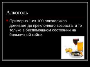 Алкоголь Примерно 1 из 100 алкоголиков доживает до преклонного возраста, и то