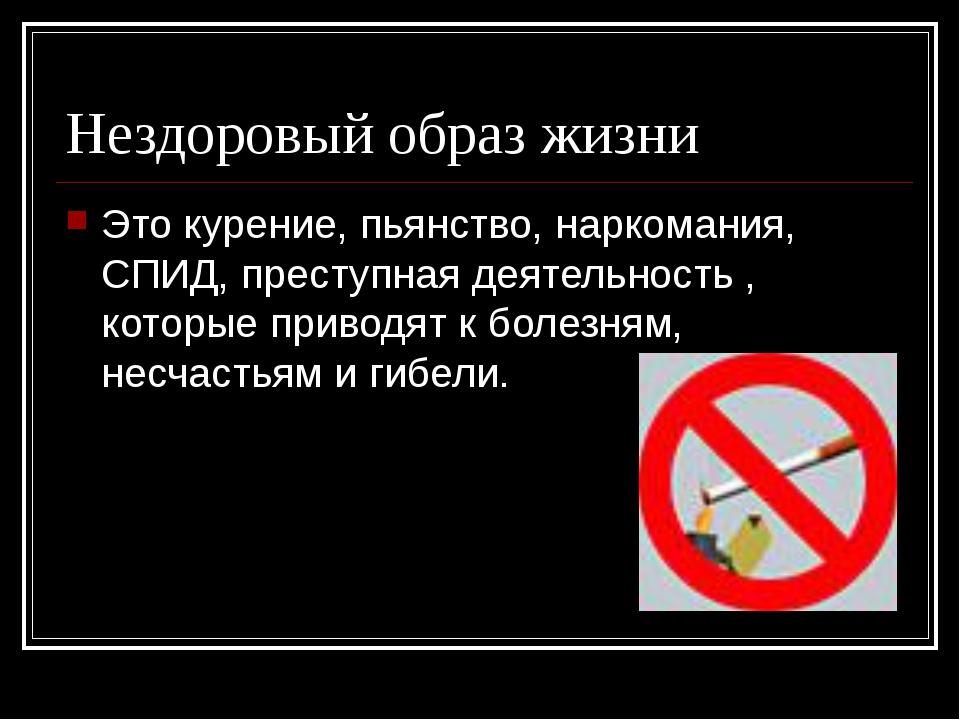 Нездоровый образ жизни Это курение, пьянство, наркомания, СПИД, преступная де...