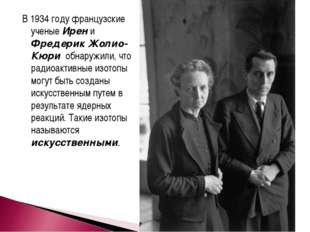 В 1934 году французские ученые Ирен и Фредерик Жолио-Кюри обнаружили, что рад