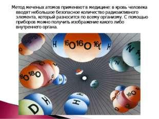 Метод меченых атомов применяют в медицине: в кровь человека вводят небольшое