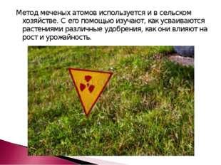 Метод меченых атомов используется и в сельском хозяйстве. С его помощью изуча