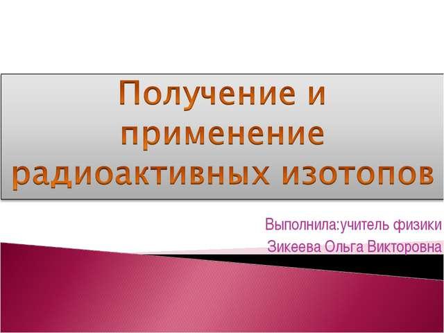 Выполнила:учитель физики Зикеева Ольга Викторовна