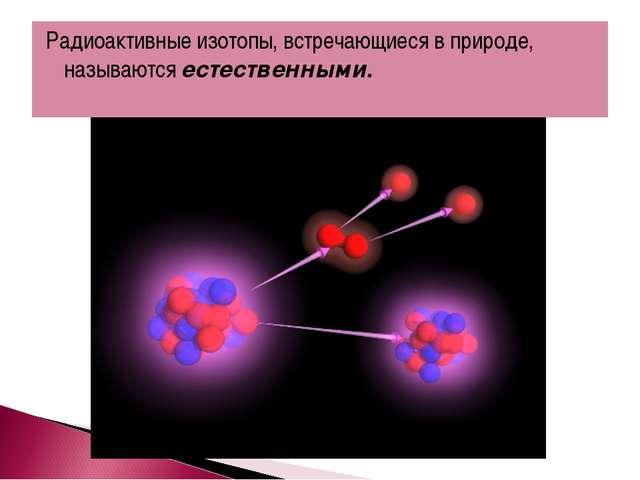 Радиоактивные изотопы, встречающиеся в природе, называются естественными.