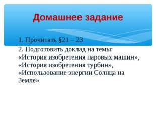 1. Прочитать §21 – 23 2. Подготовить доклад на темы: «История изобретения пар