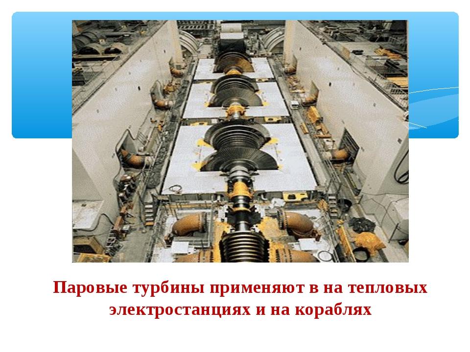 Паровые турбины применяют в на тепловых электростанциях и на кораблях