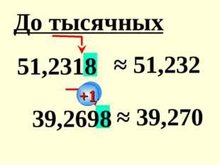 51,2318 ≈ 51,232 39,2698 ≈ 39,270 До тысячных +1