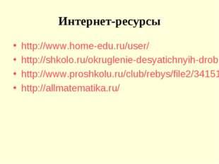 Интернет-ресурсы http://www.home-edu.ru/user/ http://shkolo.ru/okruglenie-des