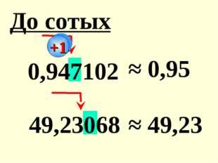 0,947102 ≈ 0,95 49,23068 ≈ 49,23 До сотых +1