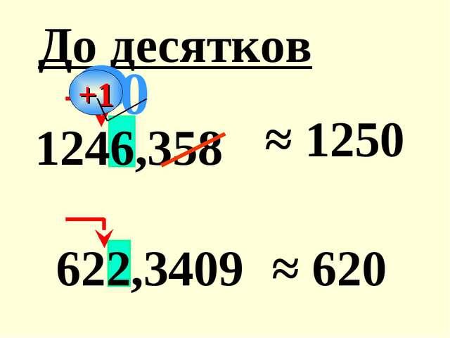 1246,358 ≈ 1250 622,3409 ≈ 620 До десятков 0 +1