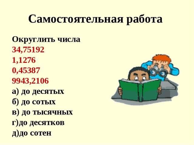 Самостоятельная работа Округлить числа 34,75192 1,1276 0,45387 9943,2106 а) д...