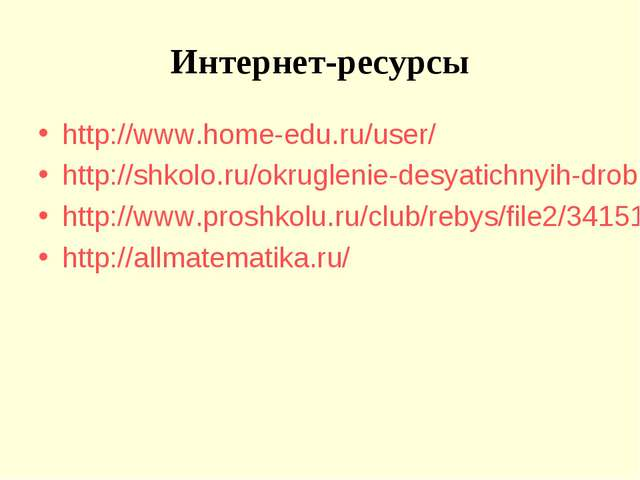 Интернет-ресурсы http://www.home-edu.ru/user/ http://shkolo.ru/okruglenie-des...