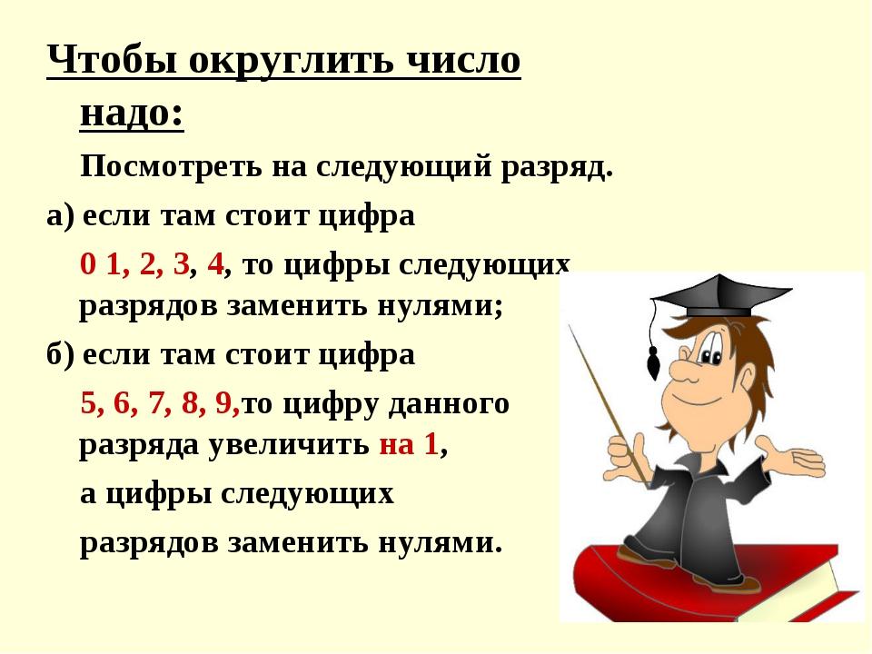 Чтобы округлить число надо: Посмотреть на следующий разряд. а) если там стоит...