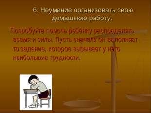 6. Неумение организовать свою домашнюю работу. Попробуйте помочь ребёнку расп