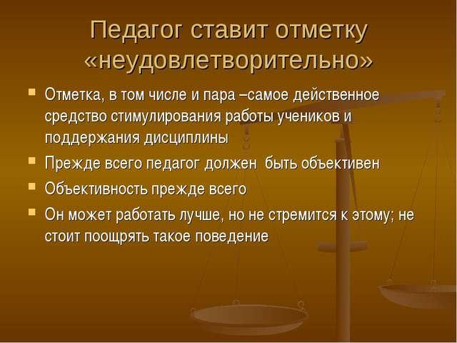 Педагог ставит отметку «неудовлетворительно» Отметка, в том числе и пара –сам...