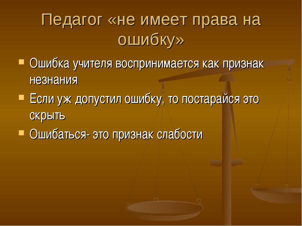 Педагог «не имеет права на ошибку» Ошибка учителя воспринимается как признак...
