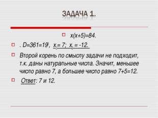 х(х+5)=84. . D=361=192, х1= 7; х2 = -12. Второй корень по смыслу задачи не по