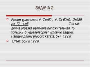 Решим уравнение: х2+7х=60 , х2+7х-60=0, D=289, х1=-12; х2=5. Так как длина от
